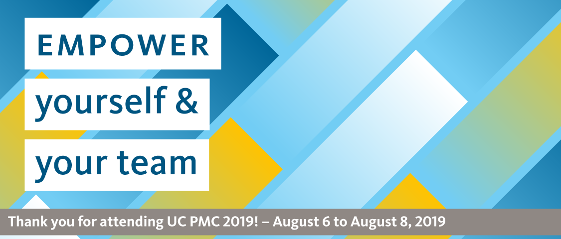 Empower yourself and your team. Thank you for attending UC PMC 2019! August 6 to 8, 2019