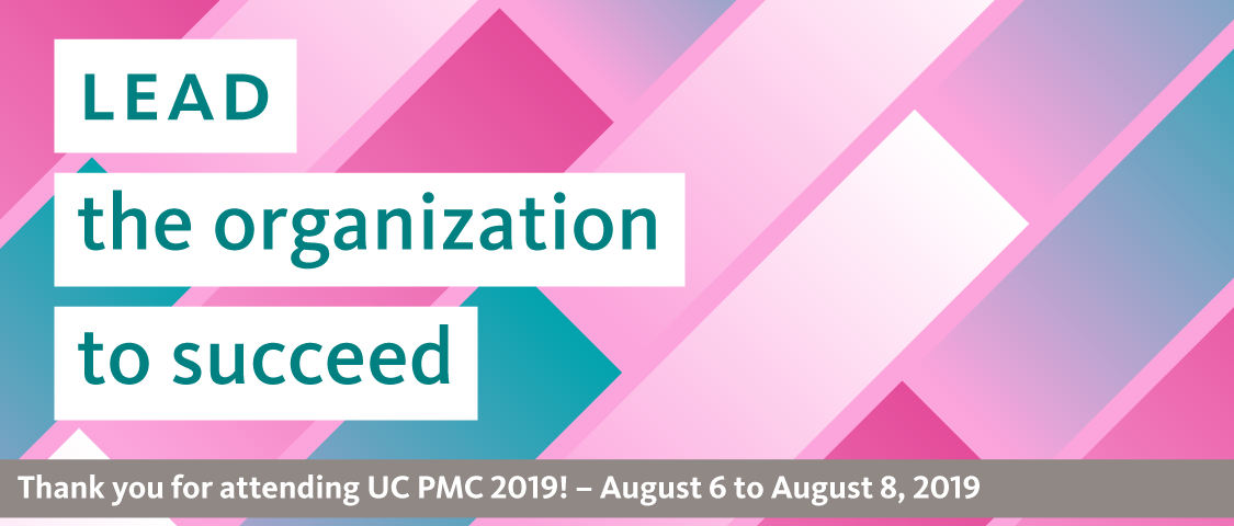 Lead the organization to succeed. Thank you for attending UC PMC 2019! August 6 to 8, 2019